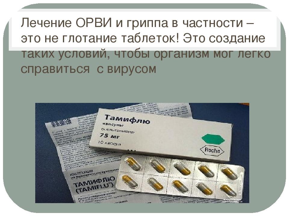 Лечение ОРВИ и гриппа в частности – это не глотание таблеток! Это создание т...