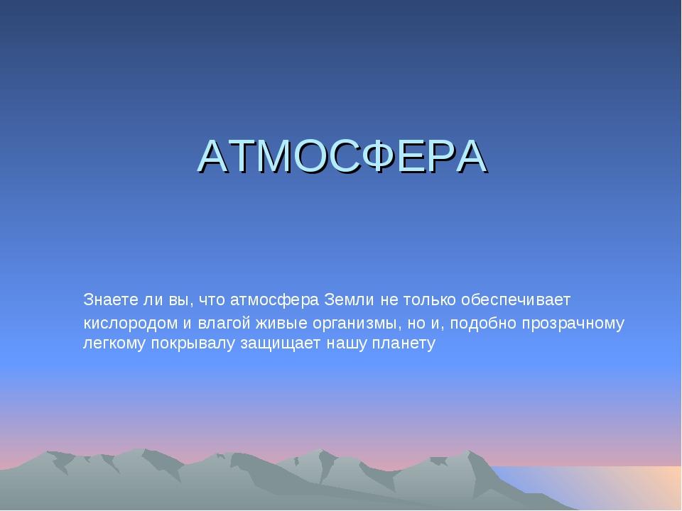 АТМОСФЕРА Знаете ли вы, что атмосфера Земли не только обеспечивает кислородом...