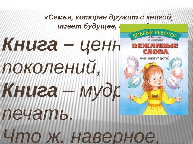 «Семья, которая дружит с книгой, имеет будущее, имеет душу» Книга – ценность...