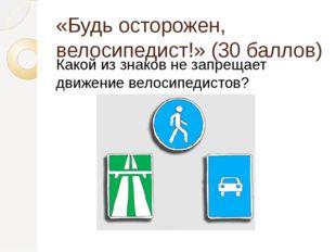 «Будь осторожен, велосипедист!» (30 баллов) Какой из знаков не запрещает движ