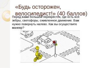 «Будь осторожен, велосипедист!» (40 баллов) Перед вами большой перекрёсток, г