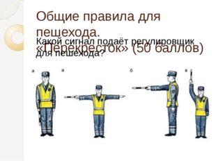 Общие правила для пешехода. «Перекресток» (50 баллов) Какой сигнал подаёт рег