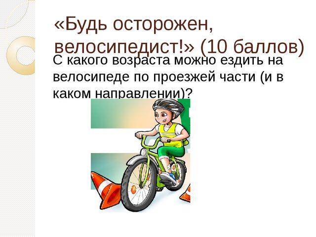 «Будь осторожен, велосипедист!» (10 баллов) С какого возраста можно ездить на...