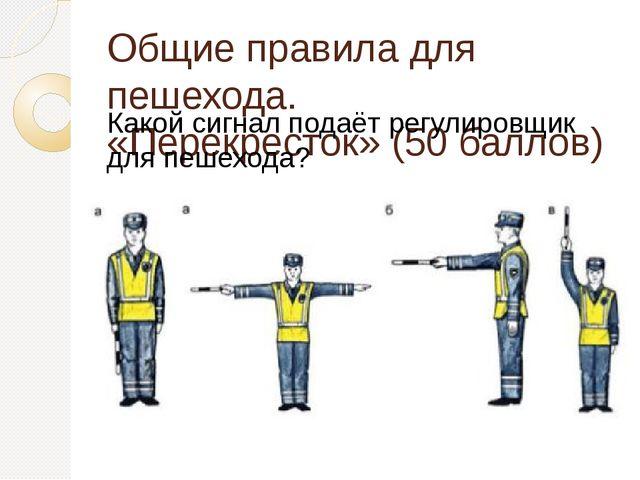 Общие правила для пешехода. «Перекресток» (50 баллов) Какой сигнал подаёт рег...