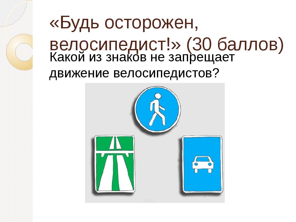 «Будь осторожен, велосипедист!» (30 баллов) Какой из знаков не запрещает движ...