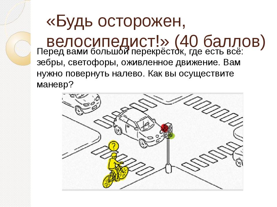 «Будь осторожен, велосипедист!» (40 баллов) Перед вами большой перекрёсток, г...