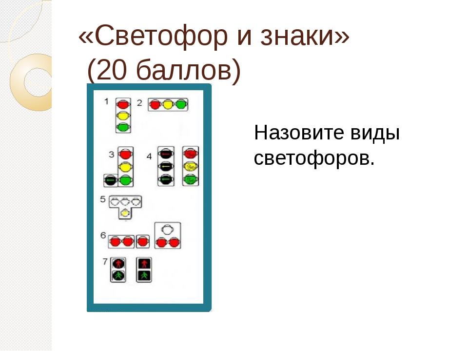«Светофор и знаки» (20 баллов) Назовите виды светофоров.