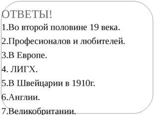 ОТВЕТЫ! 1.Во второй половине 19 века. 2.Професионалов и любителей. 3.В Европе