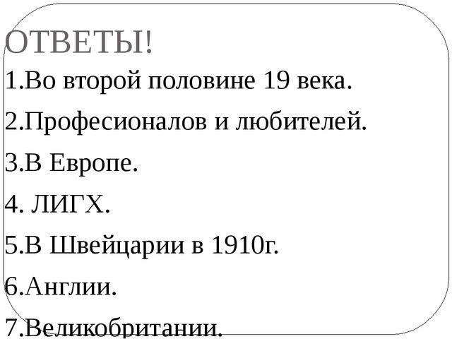 ОТВЕТЫ! 1.Во второй половине 19 века. 2.Професионалов и любителей. 3.В Европе...