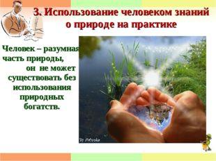 3. Использование человеком знаний о природе на практике Человек – разумная ча