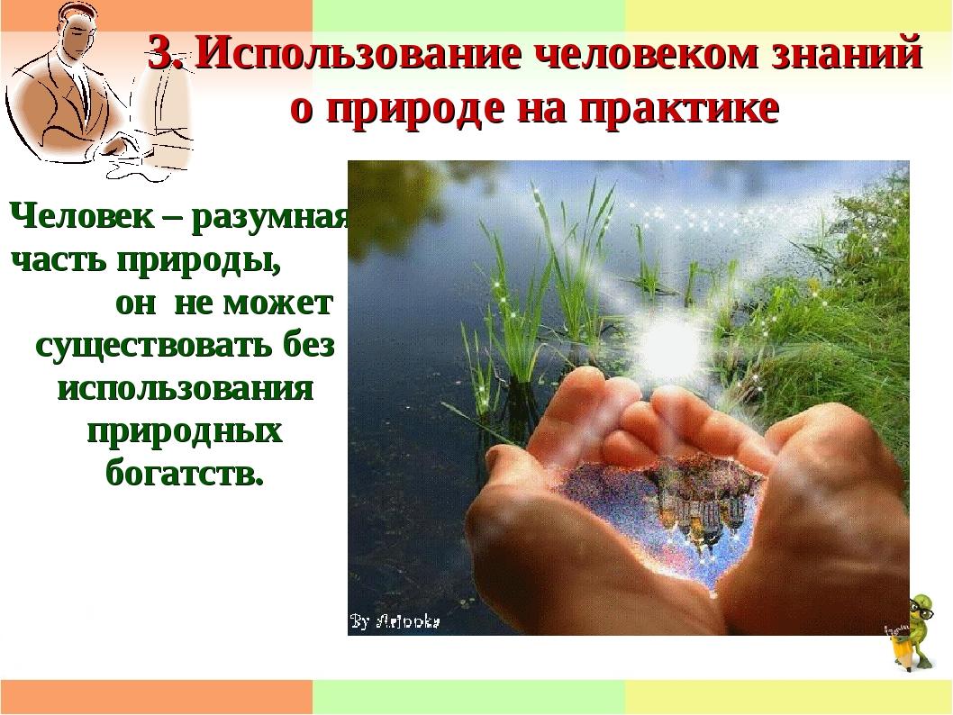 3. Использование человеком знаний о природе на практике Человек – разумная ча...