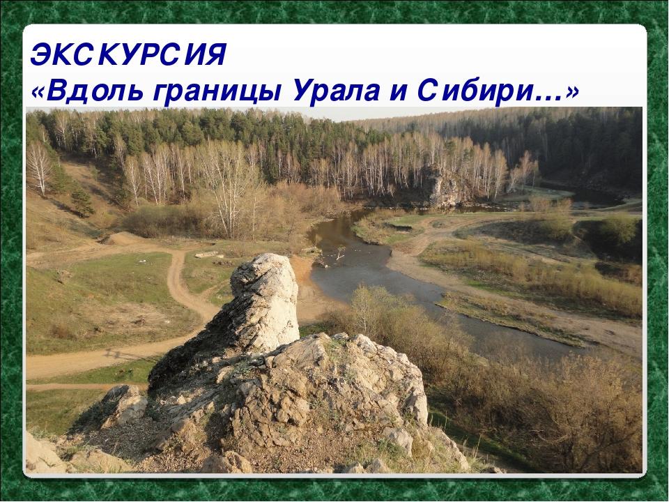 ЭКСКУРСИЯ «Вдоль границы Урала и Сибири…»