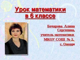 Урок математики в 6 классе Бочарова Алина Сергеевна, учитель математики МКОУ