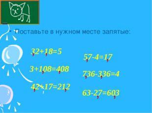 Поставьте в нужном месте запятые: 32+18=5 , 3+108=408 736-336=4 57-4=17 42+17