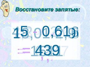 Восстановите запятые: 7,39+4,48 = 1187 , 4,2 + 2,06 = 626 , 18,01-2,9 = 1511