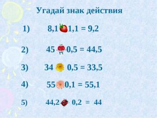 1) 2) 3) 4) 8,1 + 1,1 = 9,2 34 - 0,5 = 33,5 45 - 0,5 = 44,5 55 + 0,1 = 55,1