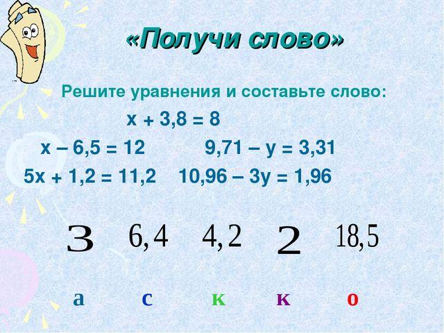 «Получи слово» Решите уравнения и составьте слово: х + 3,8 = 8 х – 6,5 = 12...
