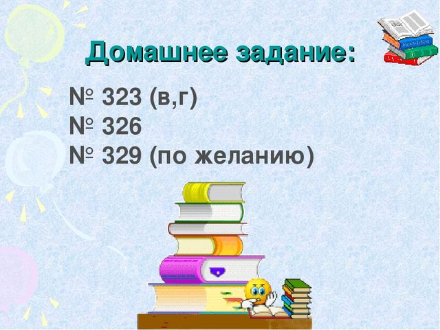 Домашнее задание: № 323 (в,г) № 326 № 329 (по желанию)