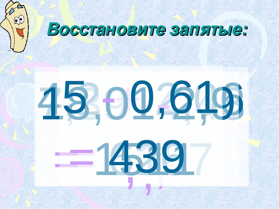 Восстановите запятые: 7,39+4,48 = 1187 , 4,2 + 2,06 = 626 , 18,01-2,9 = 1511...
