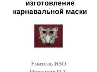 Мастер-класс изготовление карнавальной маски Учитель ИЗО Нурканов Н.З. Район