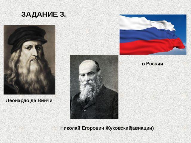 ЗАДАНИЕ 3. Леонардо да Винчи в России Николай Егорович Жуковский (авиации)