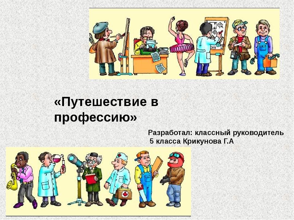 «Путешествие в профессию» Разработал: классный руководитель 5 класса Крикунов...
