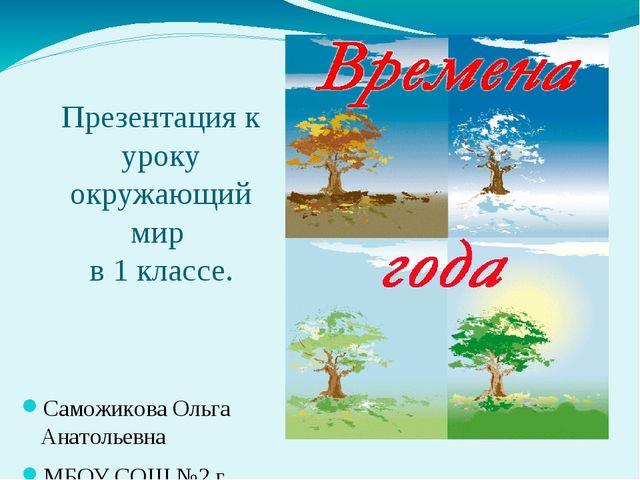 Презентация к уроку окружающий мир в 1 классе. Саможикова Ольга Анатольевна М...