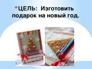 ЦЕЛЬ: Изготовить подарок на новый год.