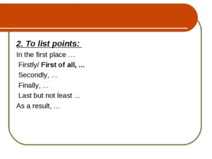 2. To list points: In the first place … Firstly/ First of all, ... Secondly,