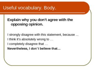 Useful vocabulary. Body. Explain why you don't agree with the opposing opinio