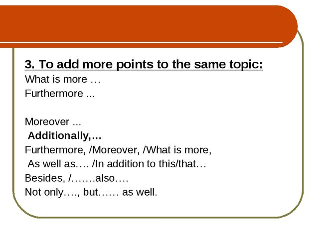 3. To add more points to the same topic: What is more … Furthermore ... Moreo...