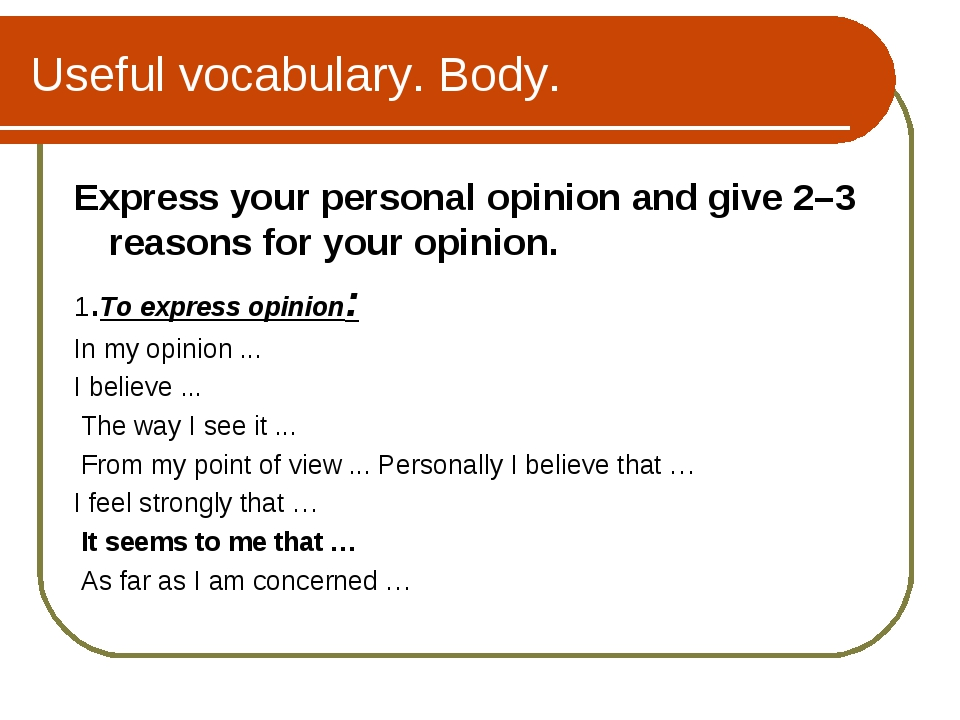 Useful vocabulary. Body. Express your personal opinion and give 2–3 reasons f...