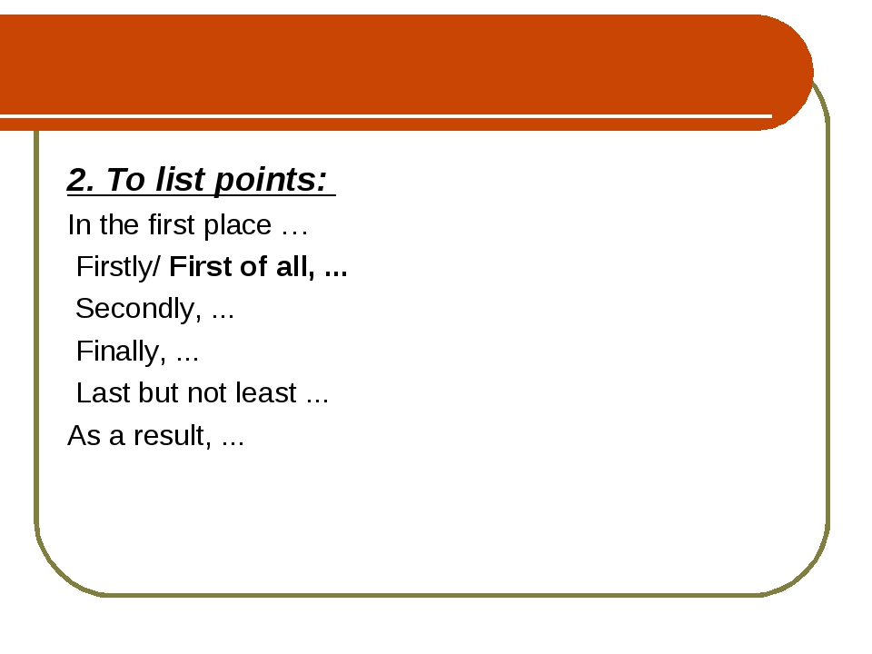 2. To list points: In the first place … Firstly/ First of all, ... Secondly,...