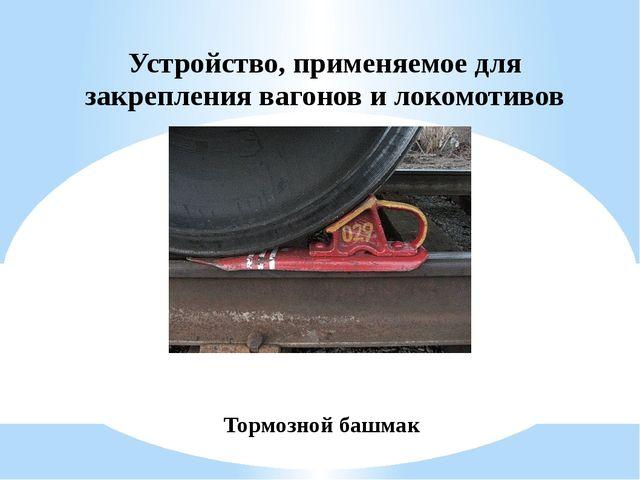 Устройство, применяемое для закрепления вагонов и локомотивов Тормозной башмак