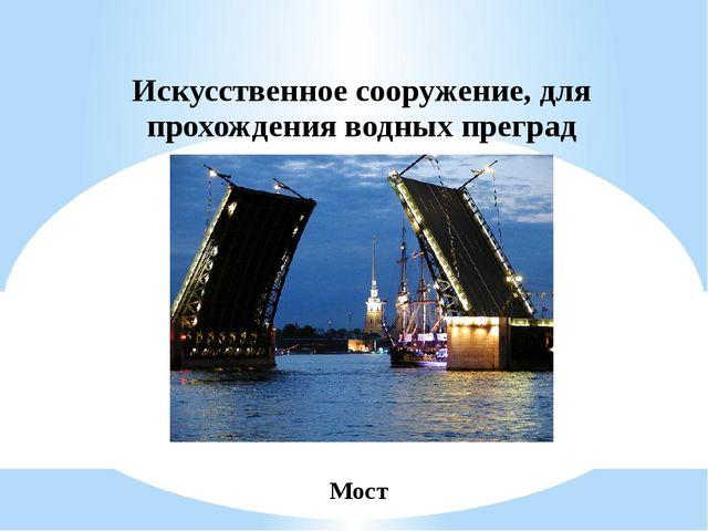 Искусственное сооружение, для прохождения водных преград Мост
