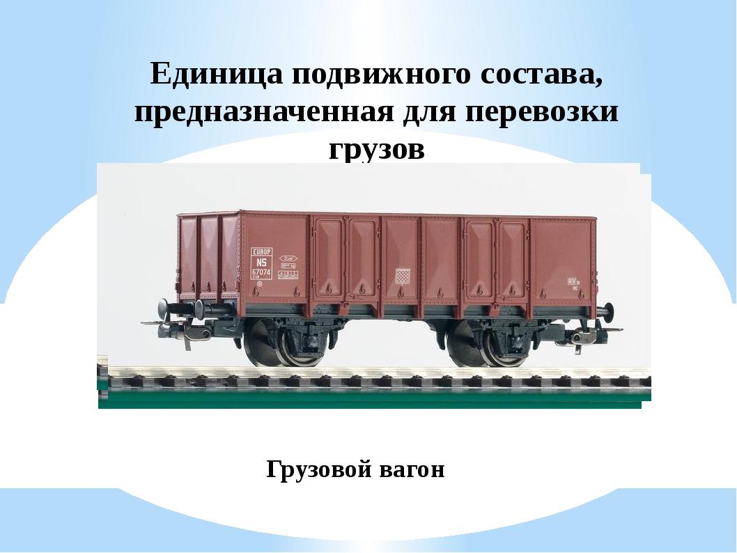 Единица подвижного состава, предназначенная для перевозки грузов Грузовой вагон