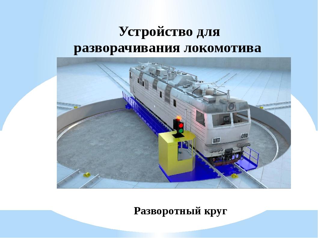 Устройство для разворачивания локомотива Разворотный круг
