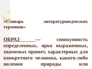 «Словарь литературоведческих терминов» ОБРАЗ — совокупность определенных, ярк