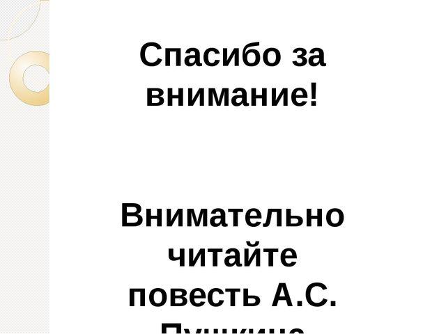 Спасибо за внимание! Внимательно читайте повесть А.С. Пушкина «Капитанская до...