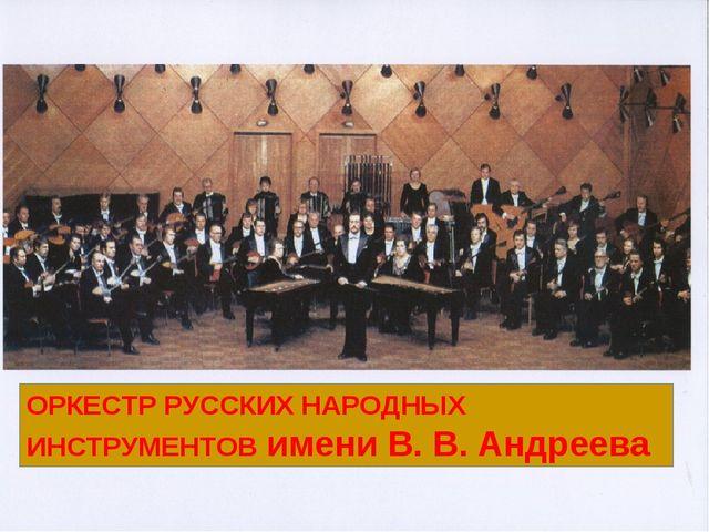 ОРКЕСТР РУССКИХ НАРОДНЫХ ИНСТРУМЕНТОВ имени В. В. Андреева