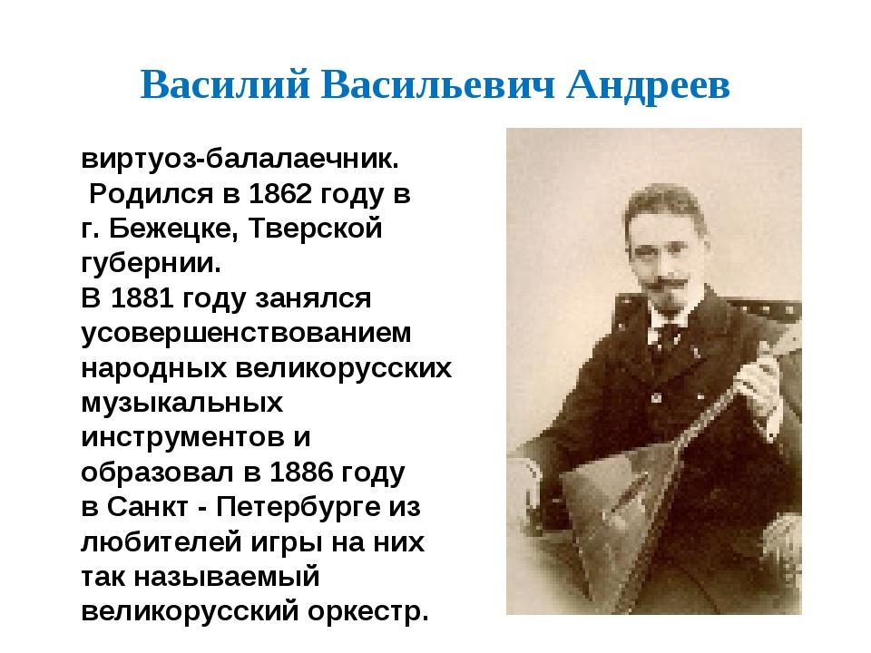 Василий Васильевич Андреев виртуоз-балалаечник. Родился в 1862 году в г. Беже...