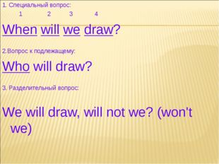 1. Специальный вопрос: 1 2 3 4 When will we draw? 2.Вопрос к подлежащему: Who