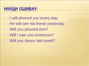 - I will phoned you every day. - He will see his friend yesterday. - Will you