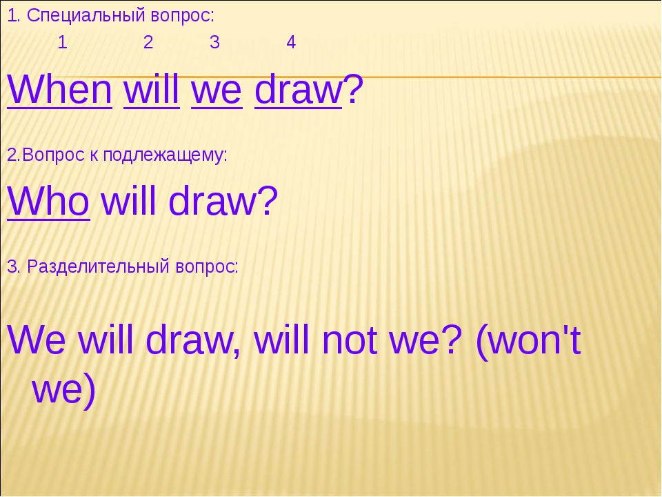 1. Специальный вопрос: 1 2 3 4 When will we draw? 2.Вопрос к подлежащему: Who...