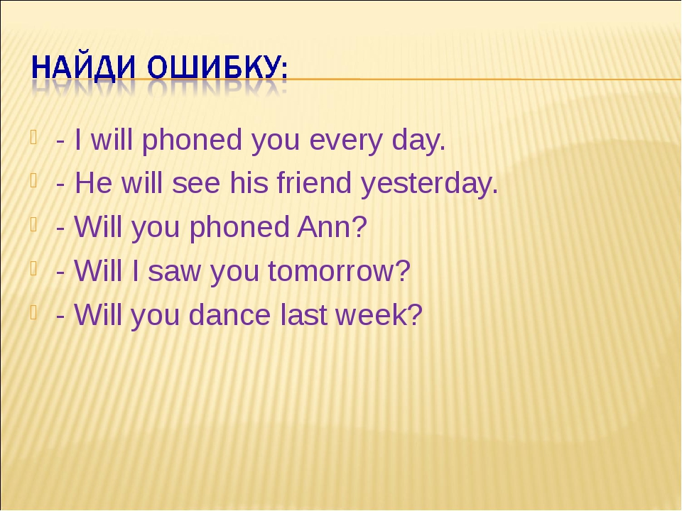 - I will phoned you every day. - He will see his friend yesterday. - Will you...