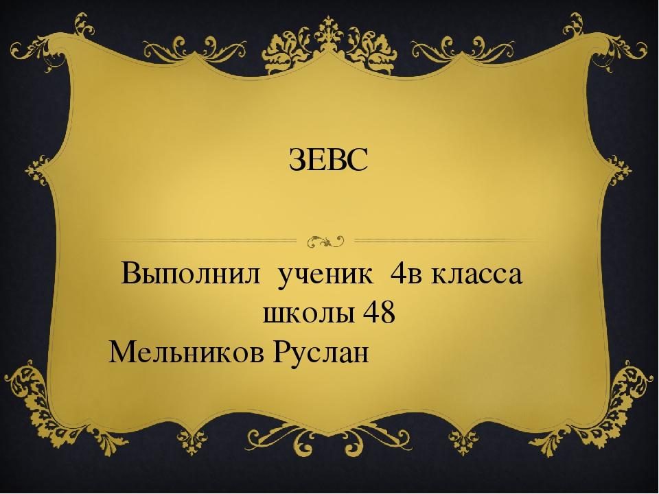 ЗЕВС Выполнил ученик 4в класса школы 48 Мельников Руслан