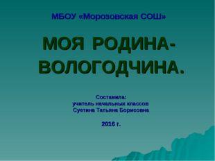 МБОУ «Морозовская СОШ» МОЯ РОДИНА- ВОЛОГОДЧИНА. Составила: учитель начальных