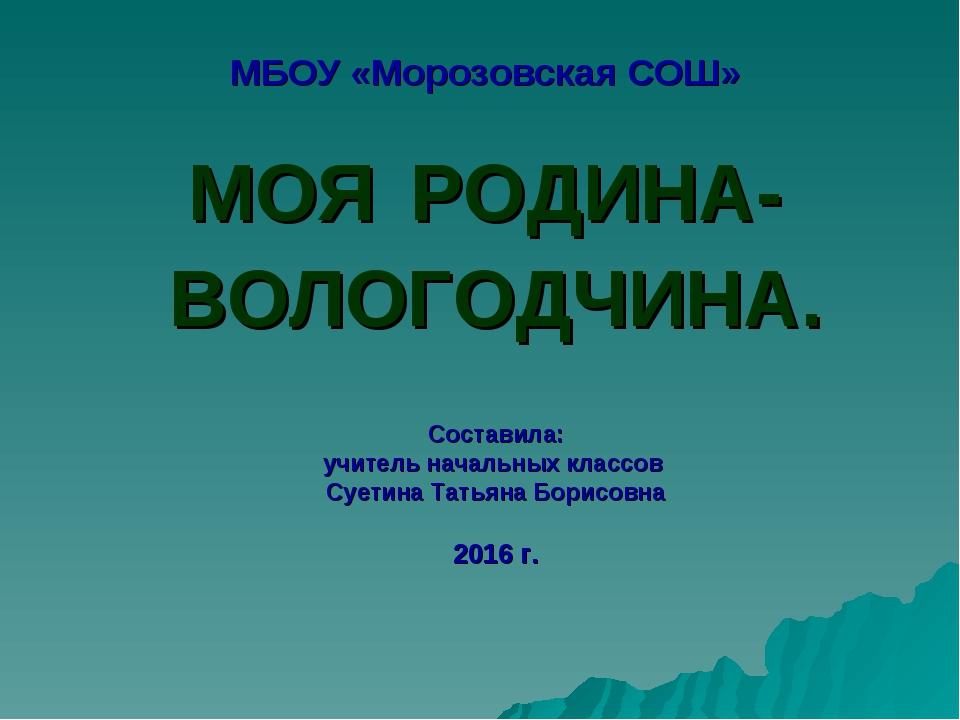 МБОУ «Морозовская СОШ» МОЯ РОДИНА- ВОЛОГОДЧИНА. Составила: учитель начальных...