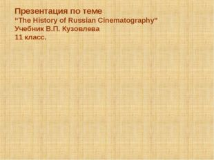 "Презентация по теме ""The History of Russian Cinematography"" Учебник В.П. Кузо"