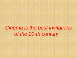Cinema is the best invitations of the 20-th century.